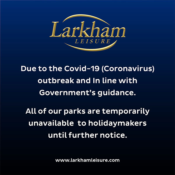 Due to the Covid-19 (coronavirus) outbreak and in line with Government's guidance on unessential travel. All of our parks are temporarily unavailable to holidaymakers until further notice.