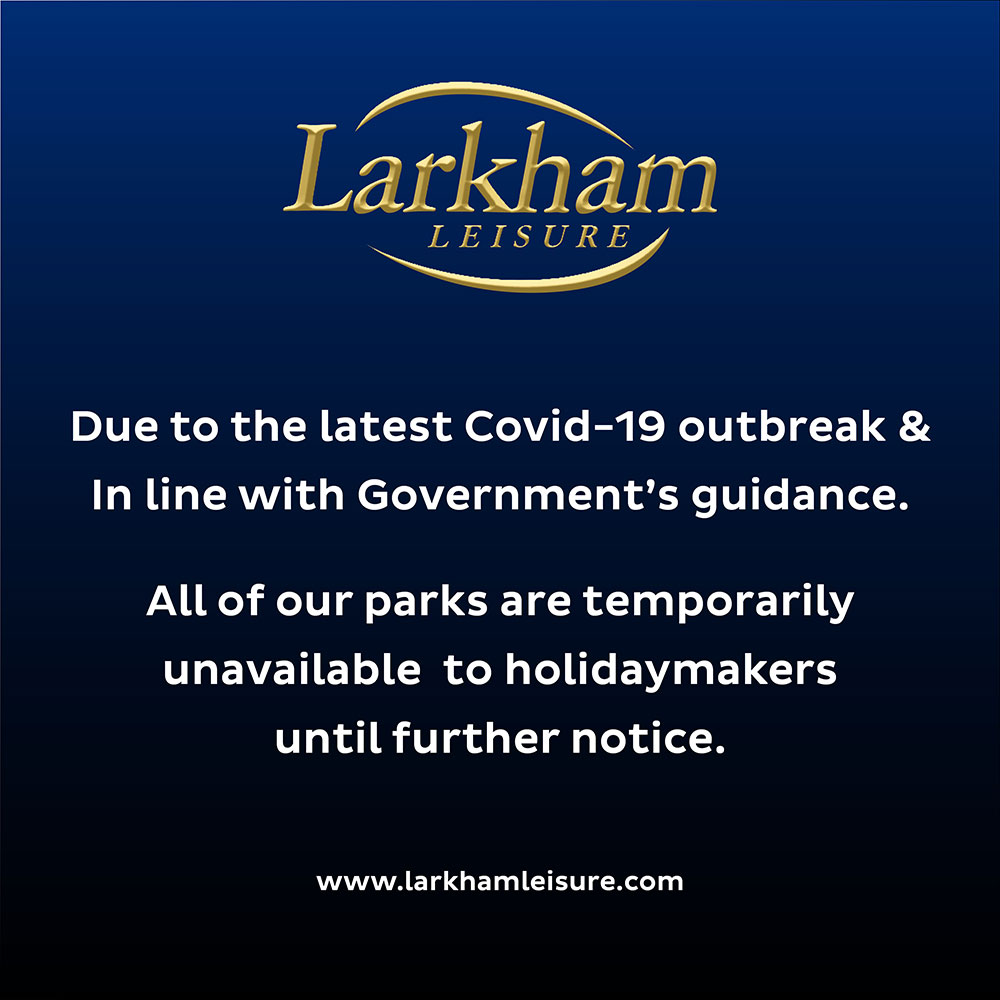 Due to the latest Covid-19 outbreak & in line with Government's guidance. All of our parks are temporarily unavailable to holidaymakers until further notice.