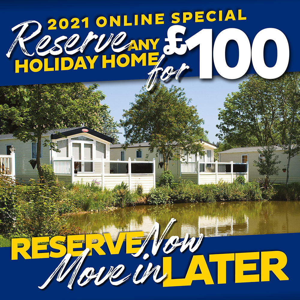 2021 online special. Reserve any holiday home for £100. Reserve now, move in later